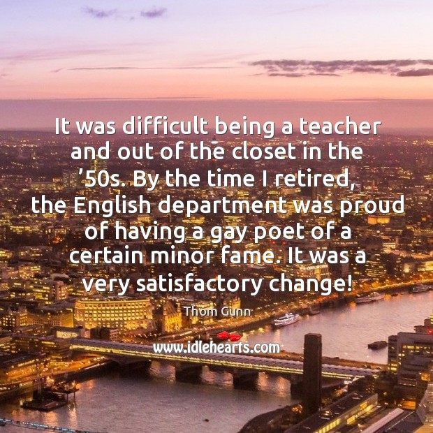 It was difficult being a teacher and out of the closet in the '50s. Thom Gunn Picture Quote