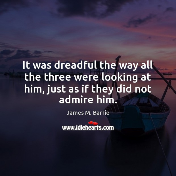 It was dreadful the way all the three were looking at him, James M. Barrie Picture Quote