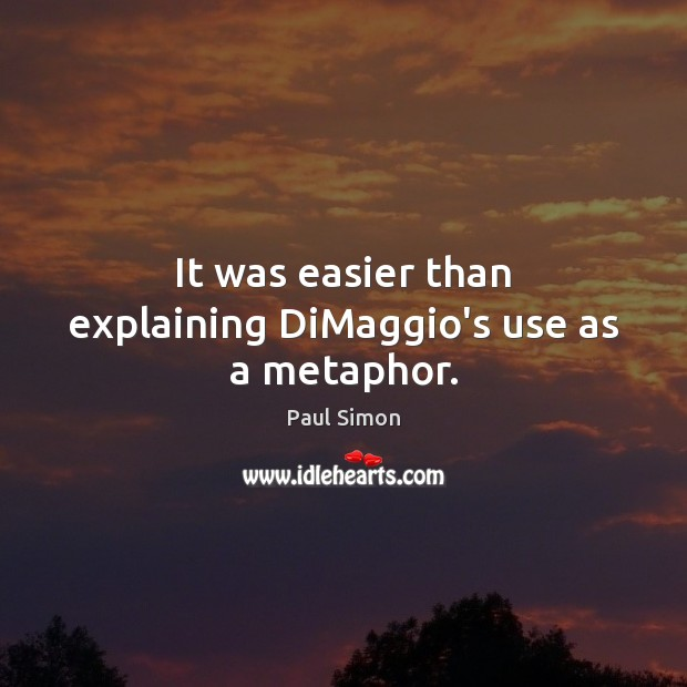 It was easier than explaining DiMaggio's use as a metaphor. Paul Simon Picture Quote
