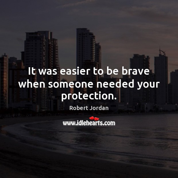 It was easier to be brave when someone needed your protection. Image
