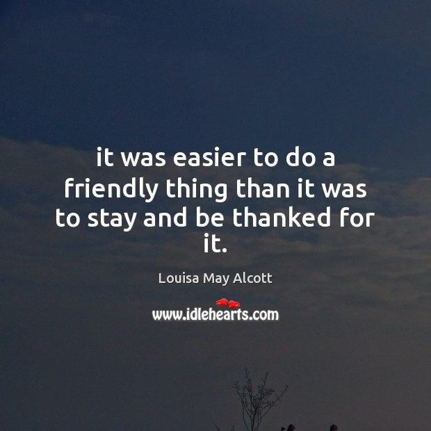 It was easier to do a friendly thing than it was to stay and be thanked for it. Image