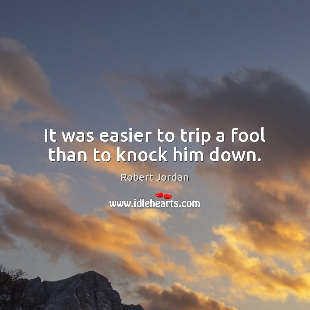 It was easier to trip a fool than to knock him down. Robert Jordan Picture Quote
