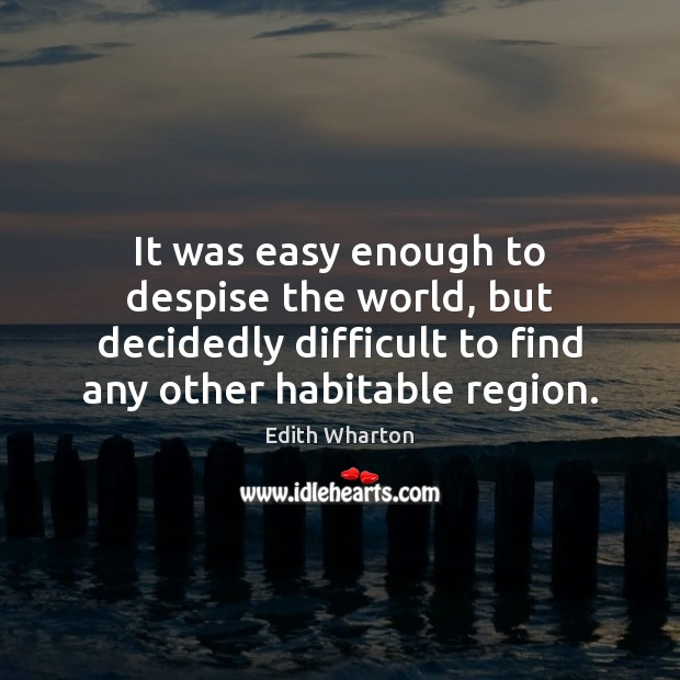 It was easy enough to despise the world, but decidedly difficult to Image