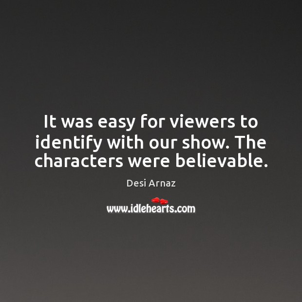 It was easy for viewers to identify with our show. The characters were believable. Desi Arnaz Picture Quote