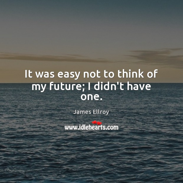 It was easy not to think of my future; I didn't have one. James Ellroy Picture Quote