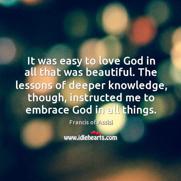 It was easy to love God in all that was beautiful. The Image