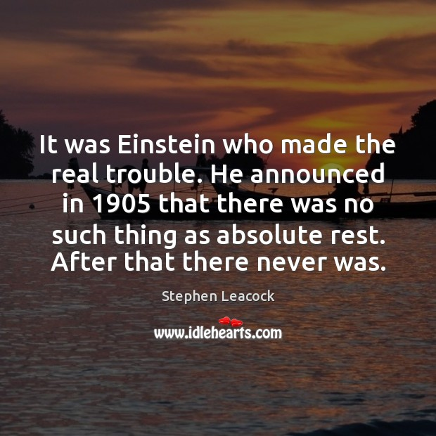 It was Einstein who made the real trouble. He announced in 1905 that Stephen Leacock Picture Quote