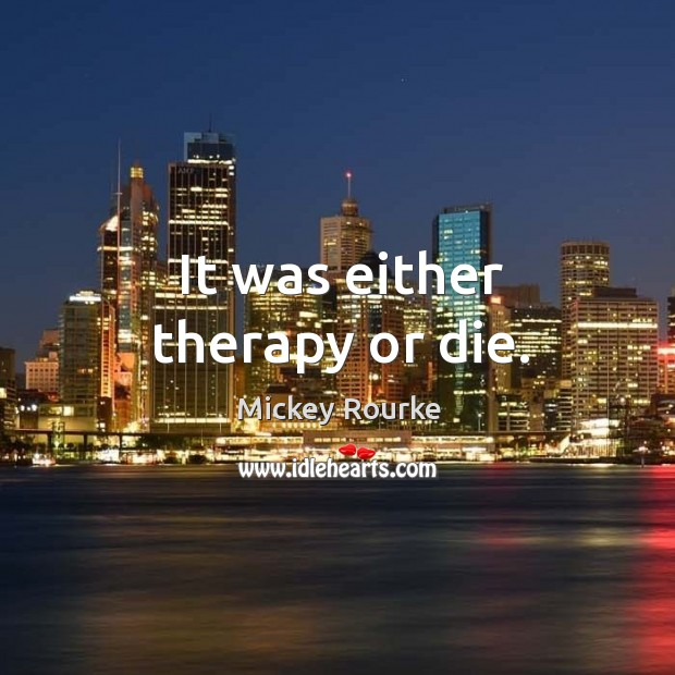 It was either therapy or die. Image