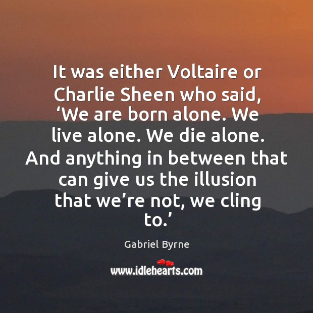 It was either voltaire or charlie sheen who said, 'we are born alone. We live alone. Gabriel Byrne Picture Quote