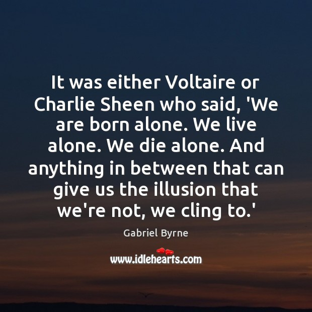It was either Voltaire or Charlie Sheen who said, 'We are born Gabriel Byrne Picture Quote