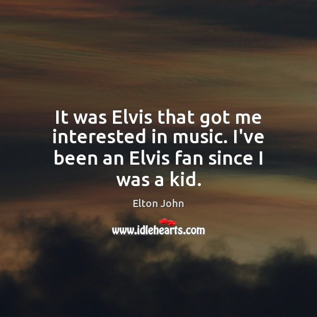 It was Elvis that got me interested in music. I've been an Elvis fan since I was a kid. Elton John Picture Quote