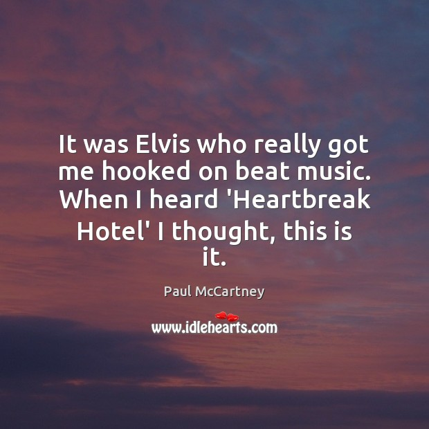 It was Elvis who really got me hooked on beat music. When Paul McCartney Picture Quote