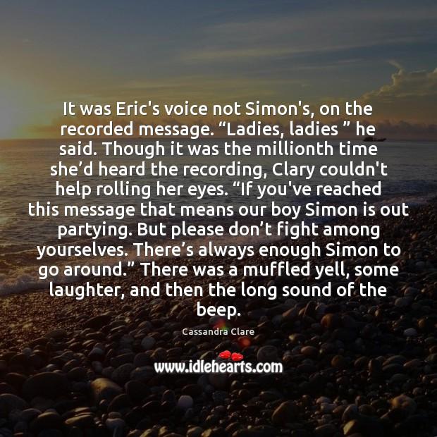 "It was Eric's voice not Simon's, on the recorded message. ""Ladies, ladies "" Image"