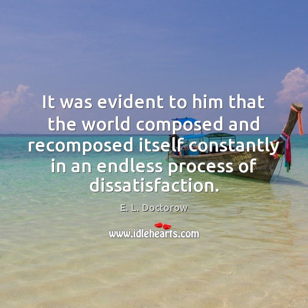 It was evident to him that the world composed and recomposed itself E. L. Doctorow Picture Quote