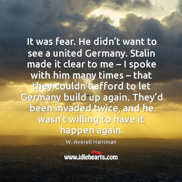 It was fear. He didn't want to see a united germany. W. Averell Harriman Picture Quote