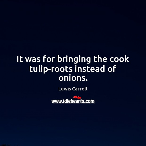 It was for bringing the cook tulip-roots instead of onions. Image