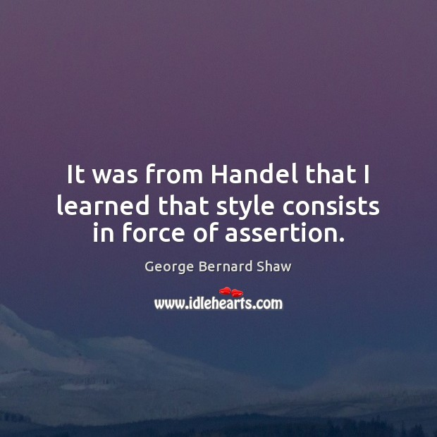 It was from Handel that I learned that style consists in force of assertion. Image