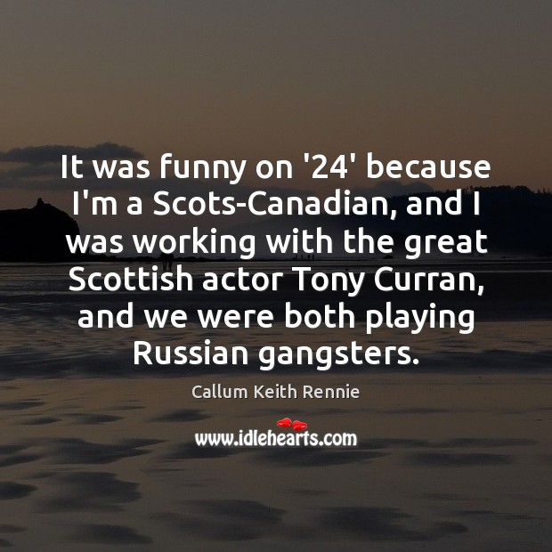 Image, It was funny on '24' because I'm a Scots-Canadian, and I