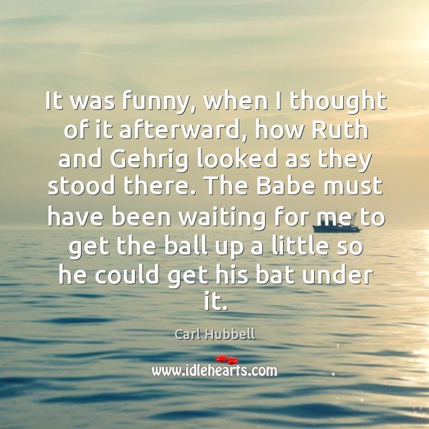It was funny, when I thought of it afterward, how ruth and gehrig looked as they stood there. Image