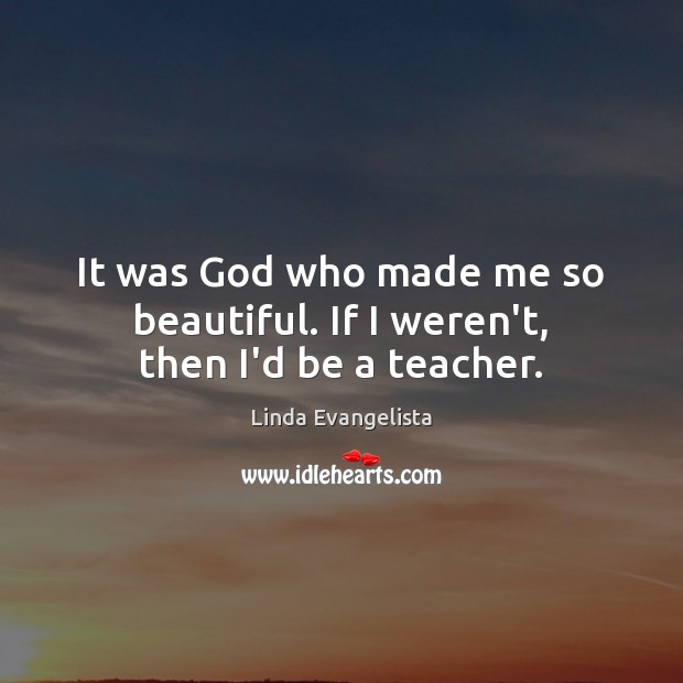 It was God who made me so beautiful. If I weren't, then I'd be a teacher. Image