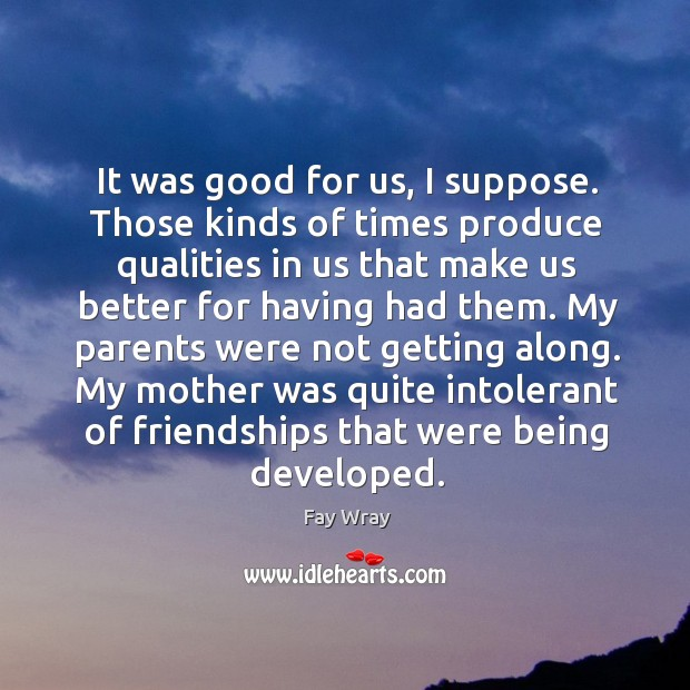 It was good for us, I suppose. Those kinds of times produce qualities in us that Fay Wray Picture Quote