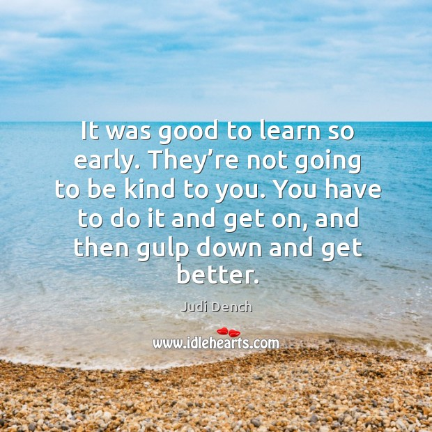 It was good to learn so early. They're not going to be kind to you. Judi Dench Picture Quote