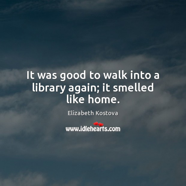 It was good to walk into a library again; it smelled like home. Elizabeth Kostova Picture Quote