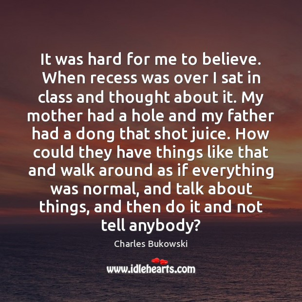 It was hard for me to believe. When recess was over I Charles Bukowski Picture Quote