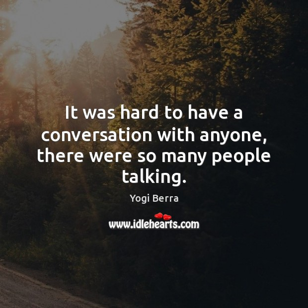 It was hard to have a conversation with anyone, there were so many people talking. Image