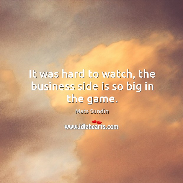 It was hard to watch, the business side is so big in the game. Mats Sundin Picture Quote
