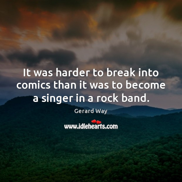 It was harder to break into comics than it was to become a singer in a rock band. Gerard Way Picture Quote
