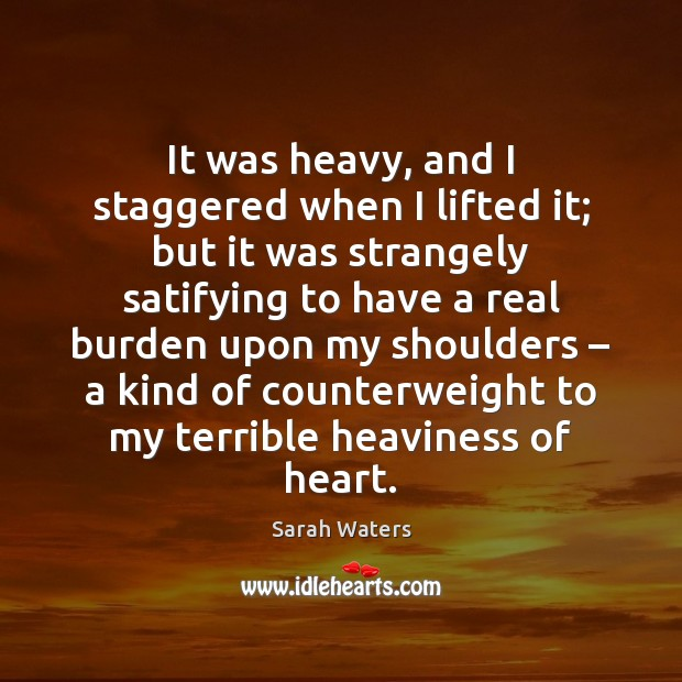 It was heavy, and I staggered when I lifted it; but it Sarah Waters Picture Quote