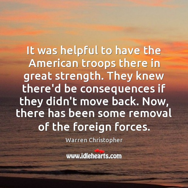 It was helpful to have the American troops there in great strength. Warren Christopher Picture Quote
