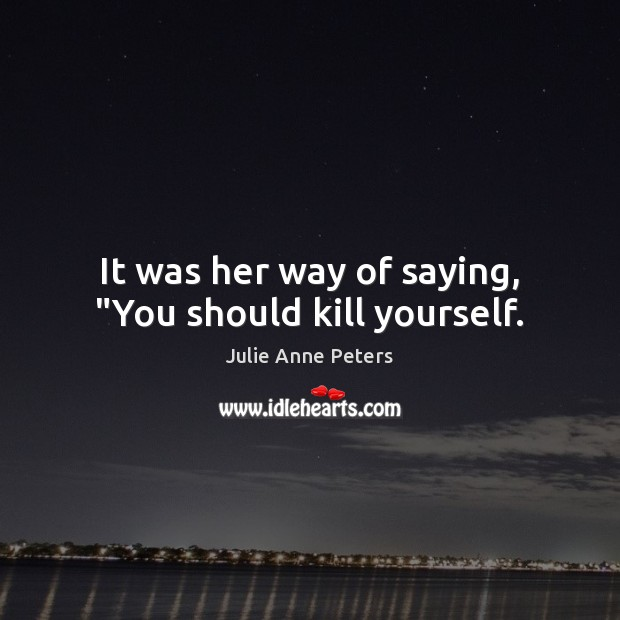 """It was her way of saying, """"You should kill yourself. Julie Anne Peters Picture Quote"""