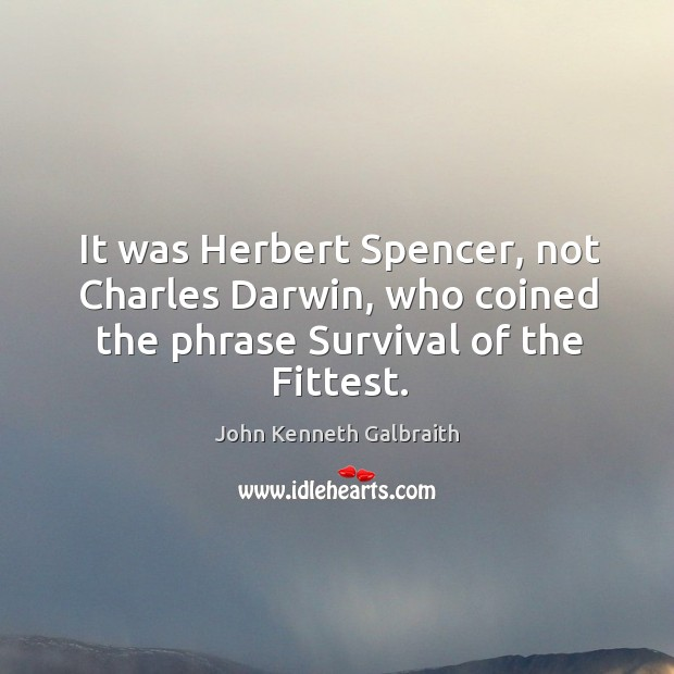 It was Herbert Spencer, not Charles Darwin, who coined the phrase Survival of the Fittest. Image