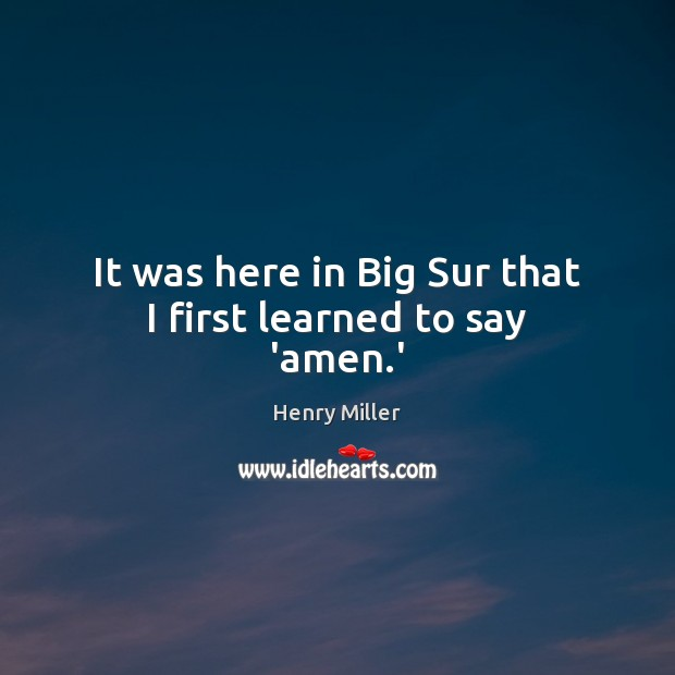 It was here in Big Sur that I first learned to say 'amen.' Henry Miller Picture Quote