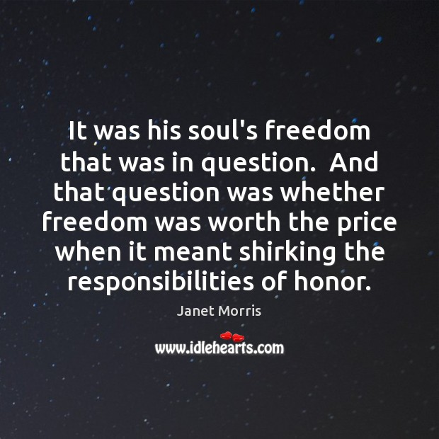It was his soul's freedom that was in question.  And that question Janet Morris Picture Quote
