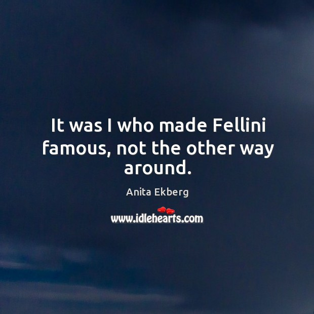 Image, It was I who made fellini famous, not the other way around.