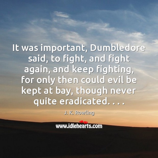 It was important, Dumbledore said, to fight, and fight again, and keep J. K. Rowling Picture Quote