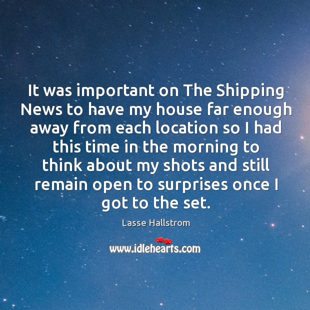 It was important on the shipping news to have my house far enough away from each location Lasse Hallstrom Picture Quote