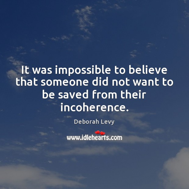 It was impossible to believe that someone did not want to be saved from their incoherence. Image