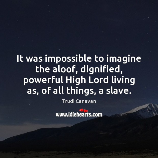 It was impossible to imagine the aloof, dignified, powerful High Lord living Image