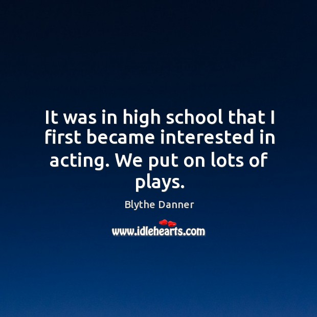 It was in high school that I first became interested in acting. We put on lots of plays. Image