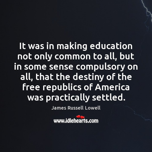 It was in making education not only common to all, but in James Russell Lowell Picture Quote