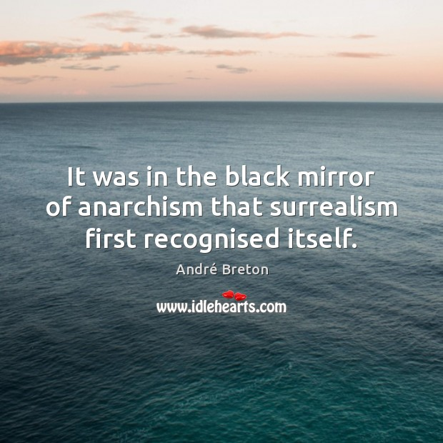 Image, It was in the black mirror of anarchism that surrealism first recognised itself.