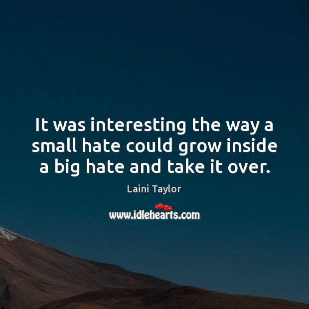 It was interesting the way a small hate could grow inside a big hate and take it over. Laini Taylor Picture Quote