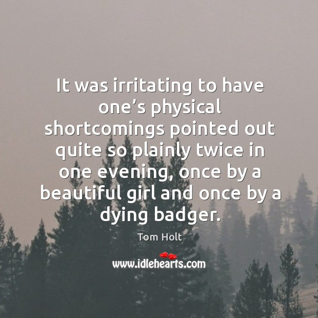 It was irritating to have one's physical shortcomings pointed out quite so plainly twice in one evening Tom Holt Picture Quote