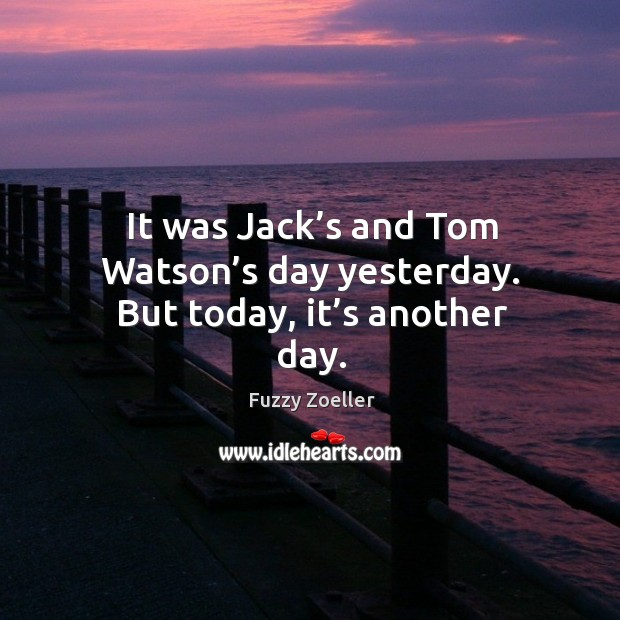 It was jack's and tom watson's day yesterday. But today, it's another day. Image