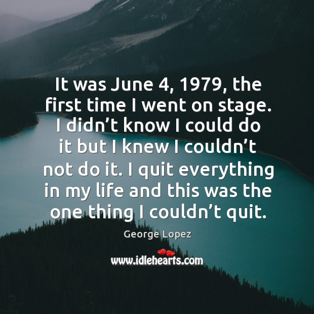 It was june 4, 1979, the first time I went on stage. I didn't know I could do it but I knew Image
