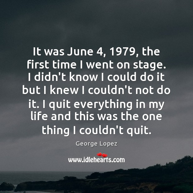 It was June 4, 1979, the first time I went on stage. I didn't George Lopez Picture Quote